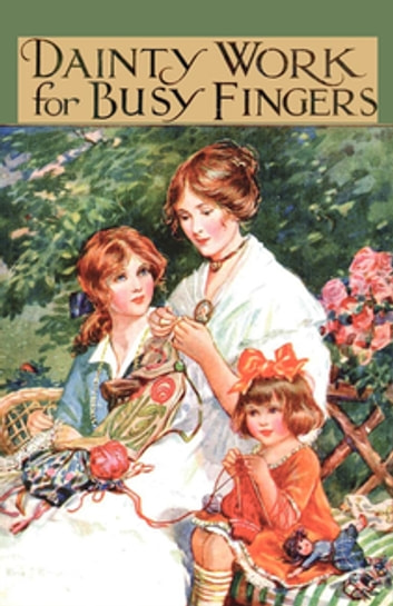 Dainty Work for Busy Fingers - A Book of Needlework, Knitting and Crochet for Girls ebook by M. Sibbald
