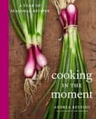 Cooking in the Moment ebook by Andrea Reusing