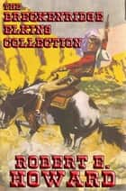 The Breckenridge Elkins Collection - Mountain Man; Guns of the Mountains; The Scalp Hunter; A Gent from Bear Creek; The Road to Bear Creek; The Haunted Mountain; War on Bear Creek; The Feud Buster; Cupid from Bear Creek; The Riot at Cougar Paw; The Apache Mountain War & more ebook by Robert E. Howard
