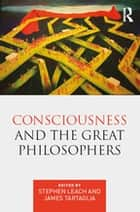Consciousness and the Great Philosophers - What would they have said about our mind-body problem? ebook by Stephen Leach, James Tartaglia