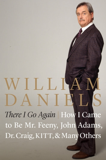 There I Go Again - How I Came to Be Mr. Feeny, John Adams, Dr. Craig, KITT, and Many Others ebook by William Daniels