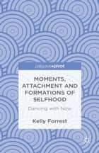 Moments, Attachment and Formations of Selfhood ebook by Kelly Forrest
