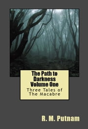 The Path to Darkness Volume One: Three Tales of the Macabre ebook by R.M. Putnam