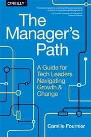 The Manager's Path - A Guide for Tech Leaders Navigating Growth and Change ebook by Camille Fournier