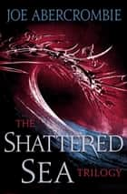 The Shattered Sea Series 3-Book Bundle - Half a King, Half the World, Half a War ebook by Joe Abercrombie