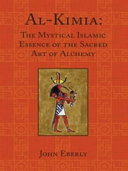 Al-Kimia - The Mystical Islamic Essence of the Sacred Art of Alchemy ebook by John Eberly