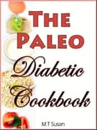 The Paleo Diabetic Cookbook - Managing Your Blood Sugar with Healthy Meals ebook by M.T Susan