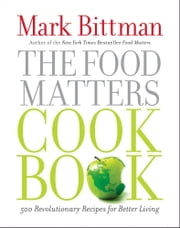 The Food Matters Cookbook - 500 Revolutionary Recipes for Better Living ebook by Mark Bittman