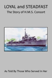 LOYAL and STEADFAST: The Story of HMS Consort ebook by Paul Morrison