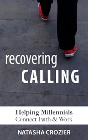 Recovering Calling: Helping Millennials Navigate Faith & Work ebook by Natasha Crozier