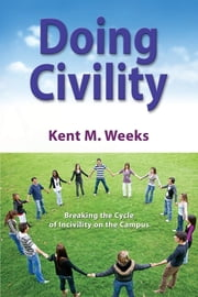 Doing Civility - Breaking the Cycle of Incivility on the Campus ebook by Kent M. Weeks