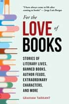 For the Love of Books - Stories of Literary Lives, Banned Books, Author Feuds, Extraordinary Characters, and More ebook by Graham Tarrant