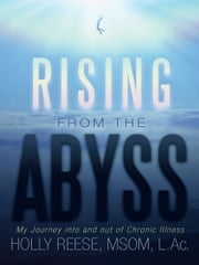 Rising from the Abyss - My Journey into and out of Chronic Illness ebook by HOLLY REESE, MSOM, L.Ac.