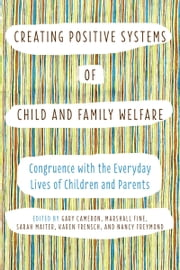 Creating Positive Systems of Child and Family Welfare - Congruence with the Everyday Lives of Children and Parents ebook by Gary Cameron,Marshall Fine,Sarah Maiter,Karen Frensch,Nancy Freymond