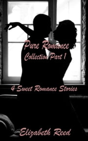 Pure Romance Collection Part One: 4 Sweet Romance Short Stories. ebook by Elizabeth Reed