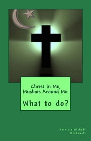 Christ In Me, Muslims Around Me: What to do? ebook by Patricia Bridewell