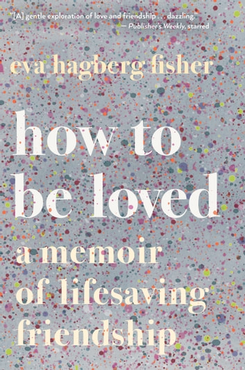 How to Be Loved - A Memoir of Lifesaving Friendship ebook by Eva Hagberg Fisher
