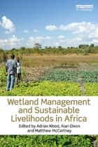 Wetland Management and Sustainable Livelihoods in Africa ebook by Adrian Wood,Alan Dixon,Matthew McCartney