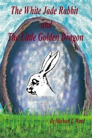 The White Jade Rabbit and The Little Golden Dragon ebook by Michael T. Ward