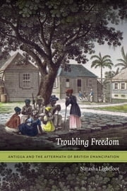 Troubling Freedom - Antigua and the Aftermath of British Emancipation ebook by Natasha Lightfoot