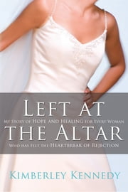 Left at the Altar - My Story of Hope and Healing for Every Woman Who Has Felt the Heartbreak of Rejection ebook by Kimberley Kennedy
