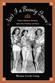 Ain't I a Beauty Queen? - Black Women, Beauty, and the Politics of Race ebook by Maxine Leeds Craig