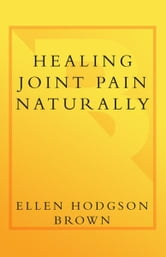 Healing Joint Pain Naturally - Safe and Effective Ways to Treat Arthritis, Fibromyalgia, and Other Joint Diseases ebook by Ellen Hodgson Brown