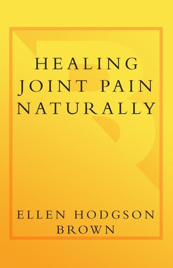 Healing Joint Pain Naturally - Safe and Effective Ways to Treat Arthritis, Fibromyalgia, and Other JointDiseases ebook by Ellen Hodgson Brown