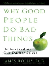 Why Good People Do Bad Things - Understanding Our Darker Selves ebook by James Hollis