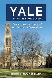 Yale & The Ivy League Cartel: How a College Lost its Soul and Became a Hedge Fund ebook by Edwin S. Rockefeller