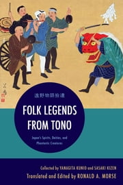 Folk Legends from Tono - Japan's Spirits, Deities, and Phantastic Creatures ebook by Yanagita Kunio,Sasaki Kizen,Ronald A. Morse