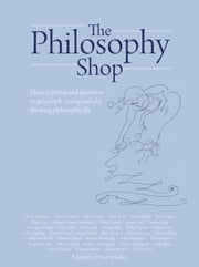 The Philosophy Shop - Ideas, activities and questions to get people, young and old, thinking philosophically ebook by Peter Worley