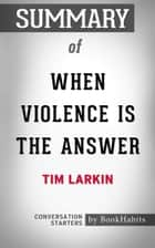 Summary of When Violence Is the Answer by Tim Larkin | Conversation Starters ebook by Book Habits