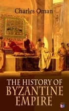 The History of Byzantine Empire - 328-1453: Foundation of Constantinople, Organization of the Eastern Roman Empire, The Greatest Emperors & Dynasties: Justinian, Macedonian Dynasty, Comneni, The Wars Against the Goths, Germans & Turks ebook by Charles Oman