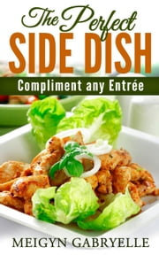 The Perfect SIDE DISH: to Compliment any Entree! ebook by Kobo.Web.Store.Products.Fields.ContributorFieldViewModel