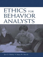 Ethics for Behavior Analysts - A Practical Guide to the Behavior Analyst Certification Board Guidelines for Responsible Conduct ebook by Jon Bailey,Jon Bailey,Mary Burch,Mary Burch