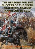 The Reasons For The Success Of The Sixth Coalition Against Napoleon In 1813 ebook by Commander John Trost Kuehn