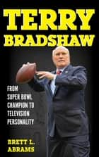 Terry Bradshaw - From Super Bowl Champion to Television Personality ebook by Brett L. Abrams