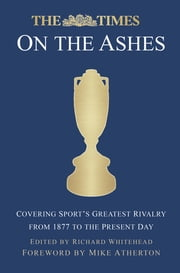 The Times on the Ashes - Covering Sport's Greatest Rivalry from 1877 to the Present Day ebook by Richard Whitehead
