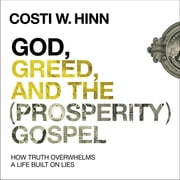 God, Greed, and the (Prosperity) Gospel - How Truth Overwhelms a Life Built on Lies audiobook by Costi W. Hinn