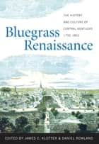 Bluegrass Renaissance - The History and Culture of Central Kentucky, 1792-1852 ebook by James C. Klotter, Daniel Rowland, Stephen Aron,...