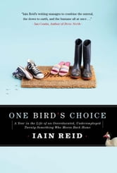One Bird's Choice: A Year in the Life of an Overeducated, Underemployed Twenty-Something Who Moves Back Home - A Year in the Life of an Overeducated, Underemployed Twenty-Something Who Moves Back Home ebook by Iain Reid