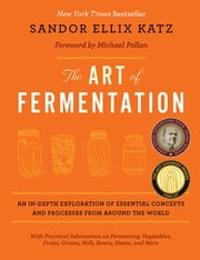 The Art of Fermentation - An In-Depth Exploration of Essential Concepts and Processes from around the World ebook by Sandor Ellix Katz, Michael Pollan