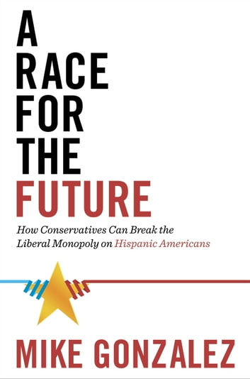 A Race for the Future - How Conservatives Can Break the Liberal Monopoly on Hispanic Americans ebook by Mike Gonzalez