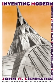 Inventing Modern - Growing up with X-Rays, Skyscrapers, and Tailfins ebook by John H. Lienhard
