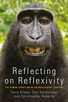 Reflecting on Reflexivity - The Human Condition as an Ontological Surprise ebook by T. M. S. (Terry) Evens, Don Handelman, Christopher Roberts
