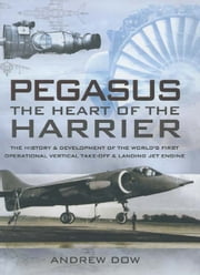 Pegasus, The Heart of the Harrier - The History and Development of the World's First Operational Vertical Take-off and Landing Jet Engine ebook by Andrew Dow