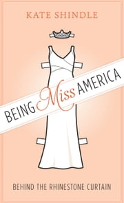 Being Miss America - Behind the Rhinestone Curtain ebook by Kate Shindle