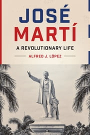 José Martí - A Revolutionary Life ebook by Alfred J. López