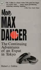 More Max Danger - The Continuing Adventures of an Expat in Tokyo ebook by Robert J . Collins